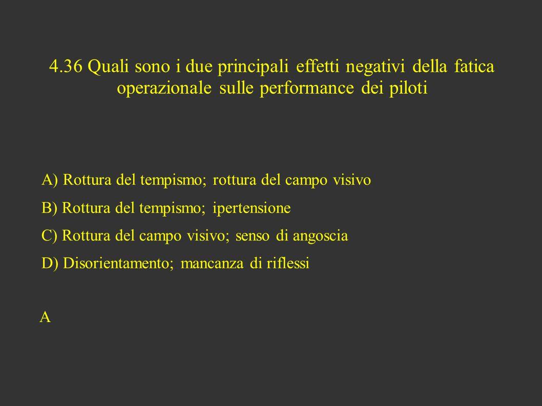 4.36 Quali sono i due principali effetti negativi della fatica operazionale sulle performance dei piloti A) Rottura del tempismo; rottura del campo visivo B) Rottura del tempismo; ipertensione C) Rottura del campo visivo; senso di angoscia D) Disorientamento; mancanza di riflessi A