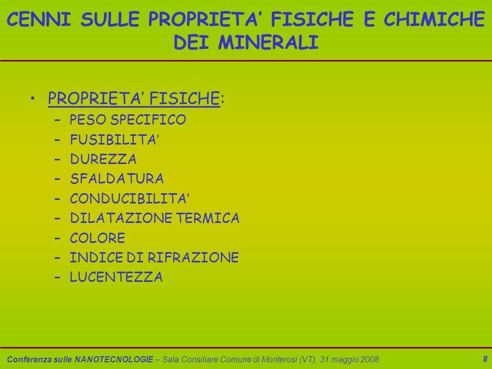 Conferenza sulle NANOTECNOLOGIE – Sala Consiliare Comune di Monterosi (VT), 31 maggio 2008 8 CENNI SULLE PROPRIETA' FISICHE E CHIMICHE DEI MINERALI PROPRIETA' FISICHE: –PESO SPECIFICO –FUSIBILITA' –DUREZZA –SFALDATURA –CONDUCIBILITA' –DILATAZIONE TERMICA –COLORE –INDICE DI RIFRAZIONE –LUCENTEZZA