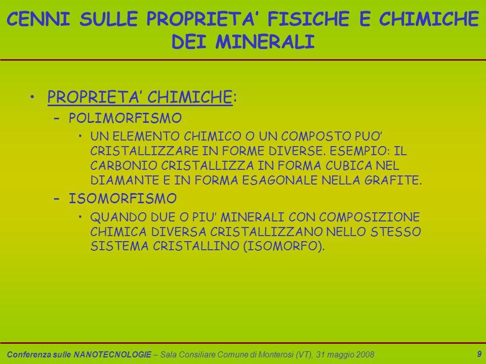 Conferenza sulle NANOTECNOLOGIE – Sala Consiliare Comune di Monterosi (VT), 31 maggio 2008 9 CENNI SULLE PROPRIETA' FISICHE E CHIMICHE DEI MINERALI PROPRIETA' CHIMICHE: –POLIMORFISMO UN ELEMENTO CHIMICO O UN COMPOSTO PUO' CRISTALLIZZARE IN FORME DIVERSE.