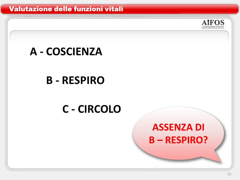 10 ASSENZA DI B – RESPIRO? Valutazione delle funzioni vitali A - COSCIENZA B - RESPIRO C - CIRCOLO