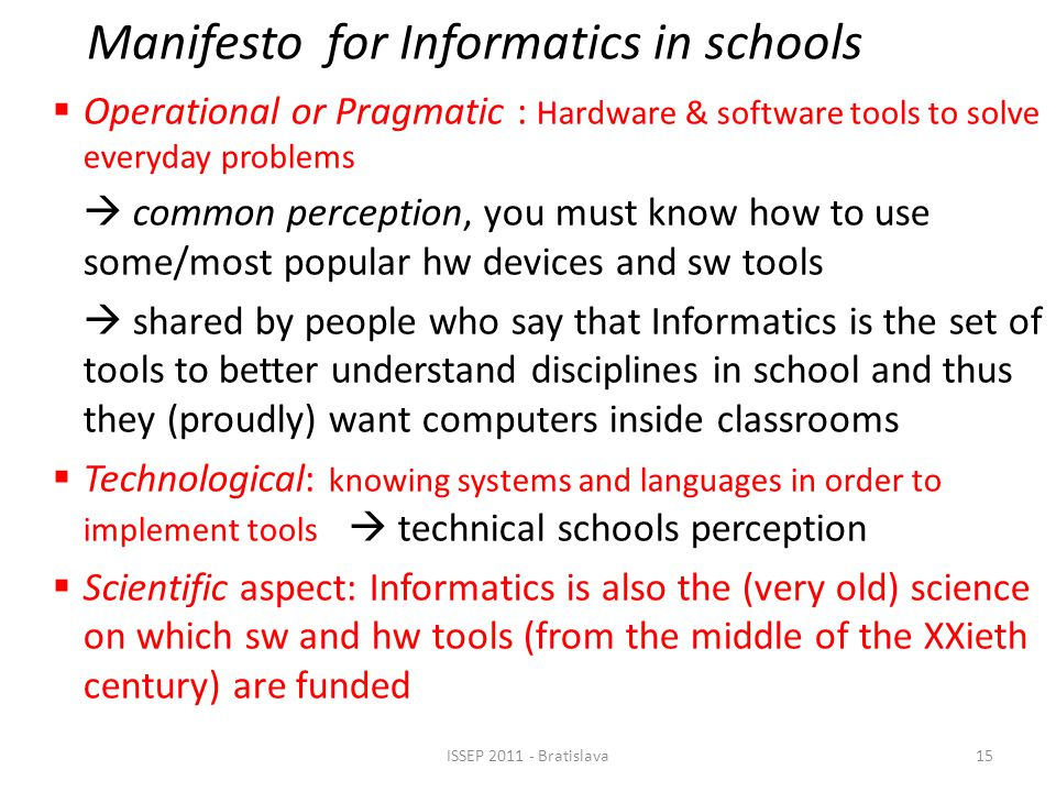 Manifesto for Informatics in schools  Operational or Pragmatic : Hardware & software tools to solve everyday problems  common perception, you must know how to use some/most popular hw devices and sw tools  shared by people who say that Informatics is the set of tools to better understand disciplines in school and thus they (proudly) want computers inside classrooms  Technological: knowing systems and languages in order to implement tools  technical schools perception  Scientific aspect: Informatics is also the (very old) science on which sw and hw tools (from the middle of the XXieth century) are funded 15ISSEP 2011 - Bratislava