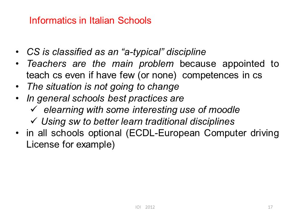 CS is classified as an a-typical discipline Teachers are the main problem because appointed to teach cs even if have few (or none) competences in cs The situation is not going to change In general schools best practices are elearning with some interesting use of moodle Using sw to better learn traditional disciplines in all schools optional (ECDL-European Computer driving License for example) Informatics in Italian Schools 17IOI 2012
