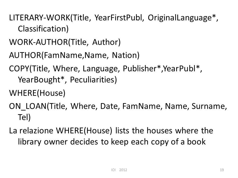 LITERARY-WORK(Title, YearFirstPubl, OriginalLanguage*, Classification) WORK-AUTHOR(Title, Author) AUTHOR(FamName,Name, Nation) COPY(Title, Where, Language, Publisher*,YearPubl*, YearBought*, Peculiarities) WHERE(House) ON_LOAN(Title, Where, Date, FamName, Name, Surname, Tel) La relazione WHERE(House) lists the houses where the library owner decides to keep each copy of a book IOI 201219