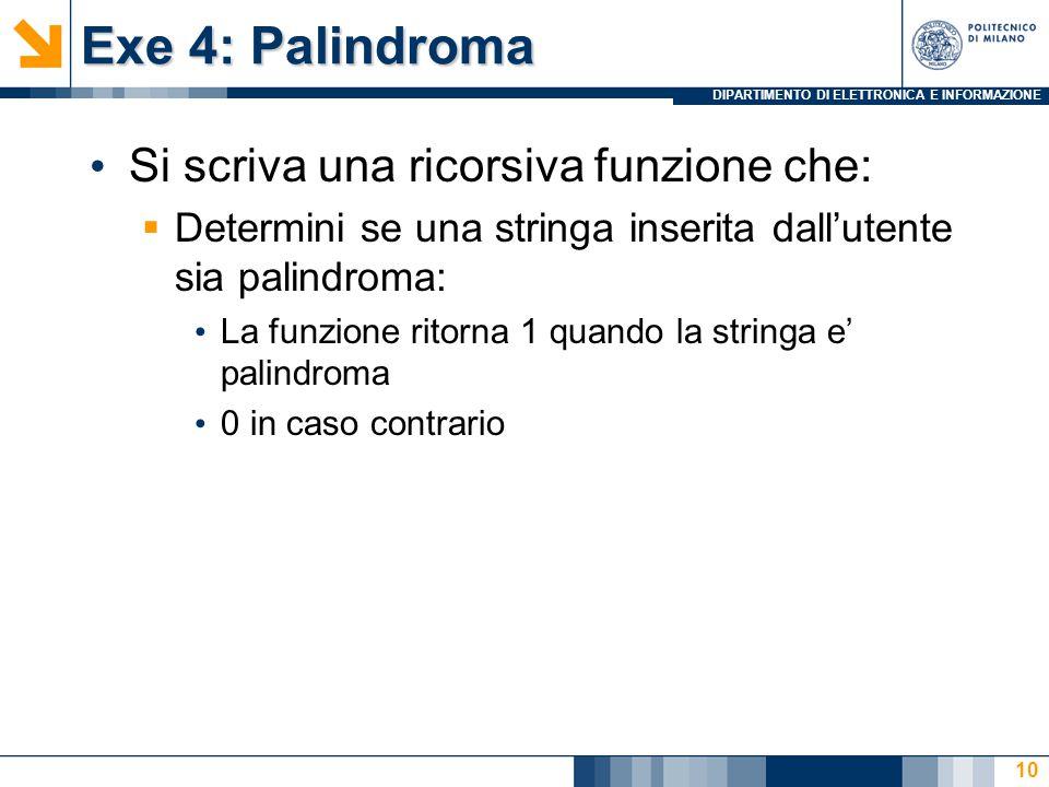DIPARTIMENTO DI ELETTRONICA E INFORMAZIONE Exe 4: Palindroma Si scriva una ricorsiva funzione che:  Determini se una stringa inserita dall'utente sia palindroma: La funzione ritorna 1 quando la stringa e' palindroma 0 in caso contrario 10