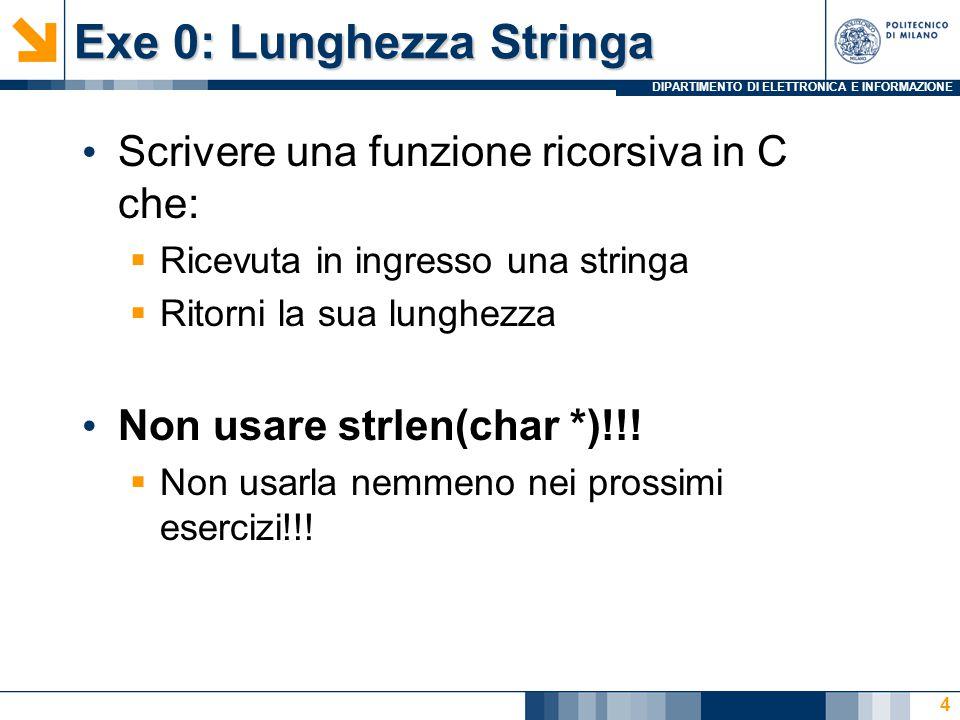 DIPARTIMENTO DI ELETTRONICA E INFORMAZIONE Exe 0: Lunghezza Stringa Scrivere una funzione ricorsiva in C che:  Ricevuta in ingresso una stringa  Rit