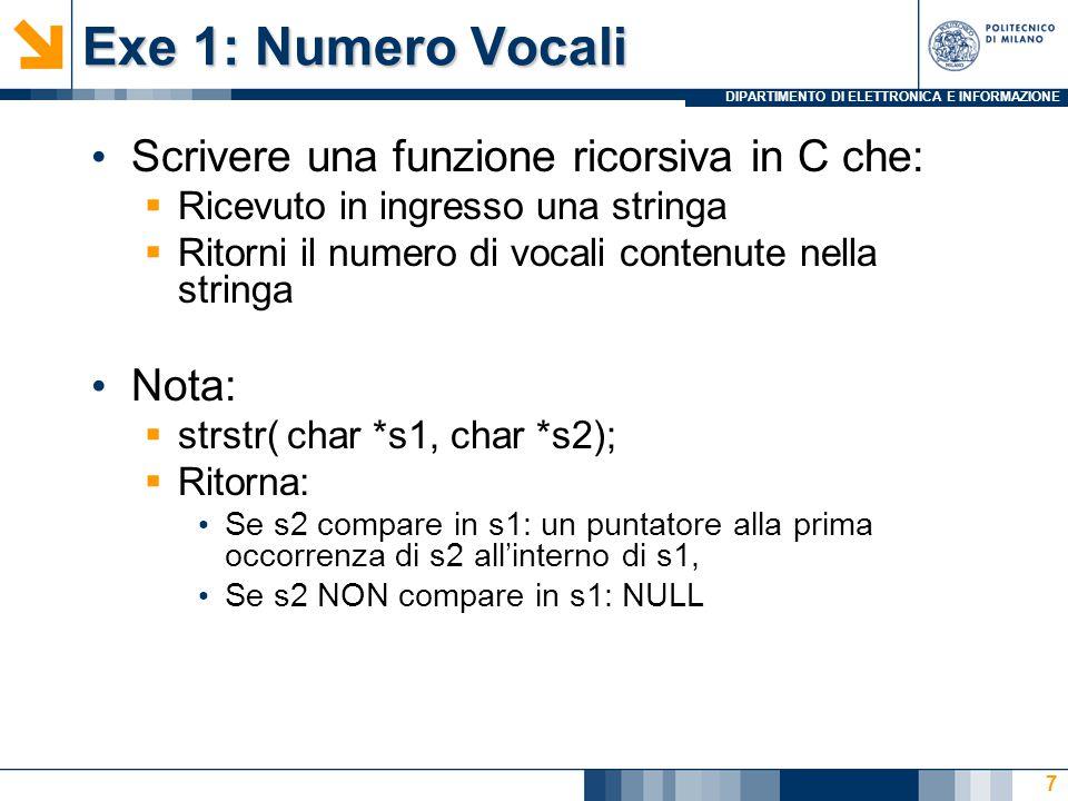 DIPARTIMENTO DI ELETTRONICA E INFORMAZIONE Exe 1: Numero Vocali Scrivere una funzione ricorsiva in C che:  Ricevuto in ingresso una stringa  Ritorni il numero di vocali contenute nella stringa Nota:  strstr( char *s1, char *s2);  Ritorna: Se s2 compare in s1: un puntatore alla prima occorrenza di s2 all'interno di s1, Se s2 NON compare in s1: NULL 7