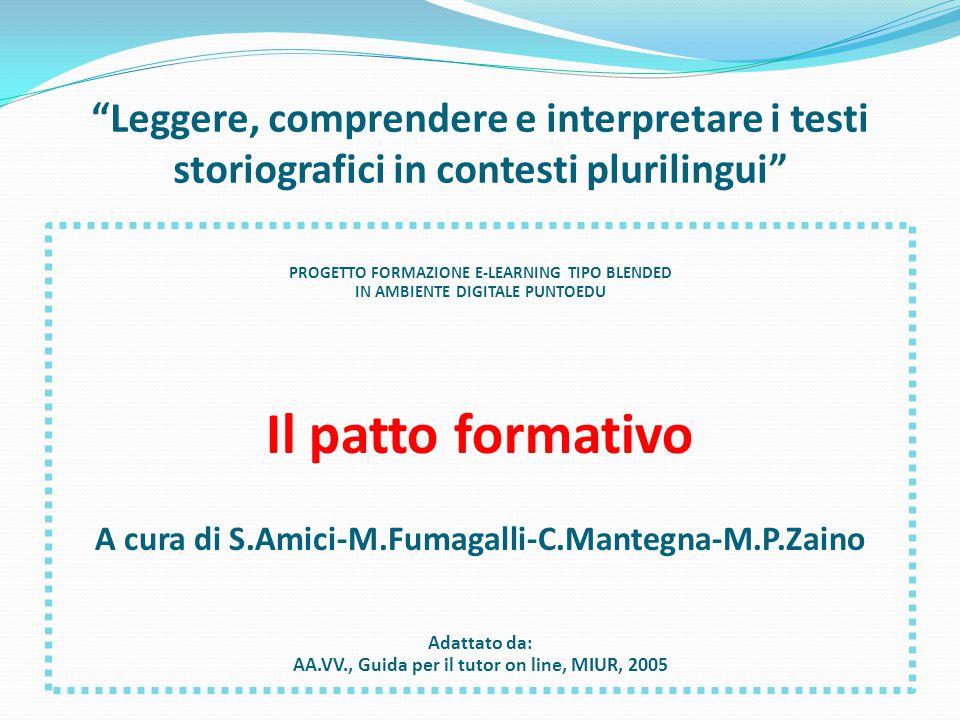 Leggere, comprendere e interpretare i testi storiografici in contesti plurilingui PROGETTO FORMAZIONE E-LEARNING TIPO BLENDED IN AMBIENTE DIGITALE PUNTOEDU Il patto formativo A cura di S.Amici-M.Fumagalli-C.Mantegna-M.P.Zaino Adattato da: AA.VV., Guida per il tutor on line, MIUR, 2005