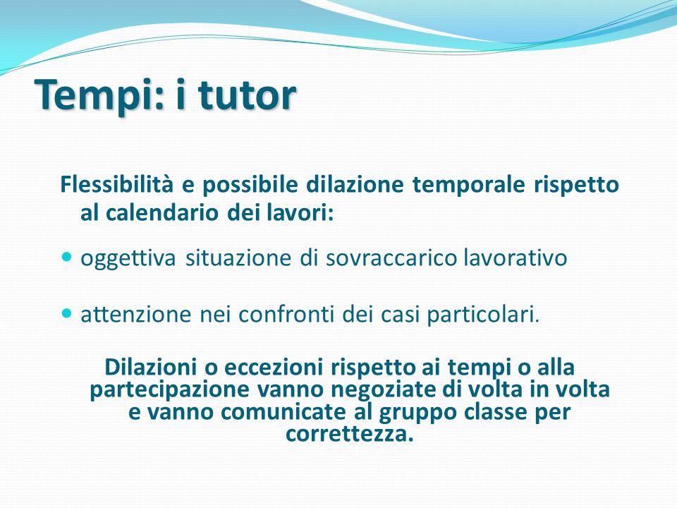 Tempi: i tutor Flessibilità e possibile dilazione temporale rispetto al calendario dei lavori: oggettiva situazione di sovraccarico lavorativo attenzione nei confronti dei casi particolari.