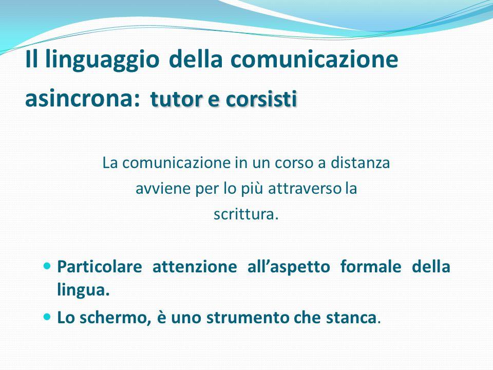 tutor e corsisti Il linguaggio della comunicazione asincrona: tutor e corsisti La comunicazione in un corso a distanza avviene per lo più attraverso la scrittura.