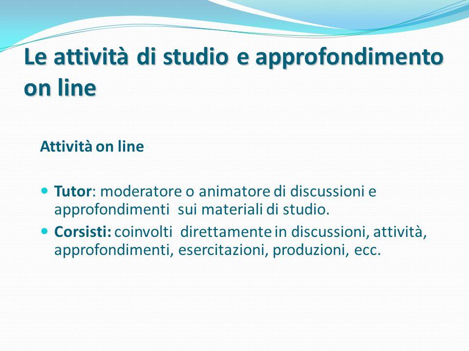 Le attività di studio e approfondimento on line Attività on line Tutor: moderatore o animatore di discussioni e approfondimenti sui materiali di studio.