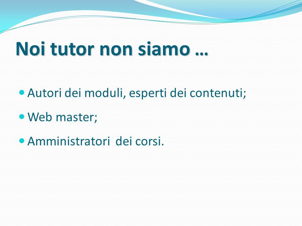 Noi tutor non siamo siamo … Autori dei moduli, esperti dei contenuti; Web master; Amministratori dei corsi.
