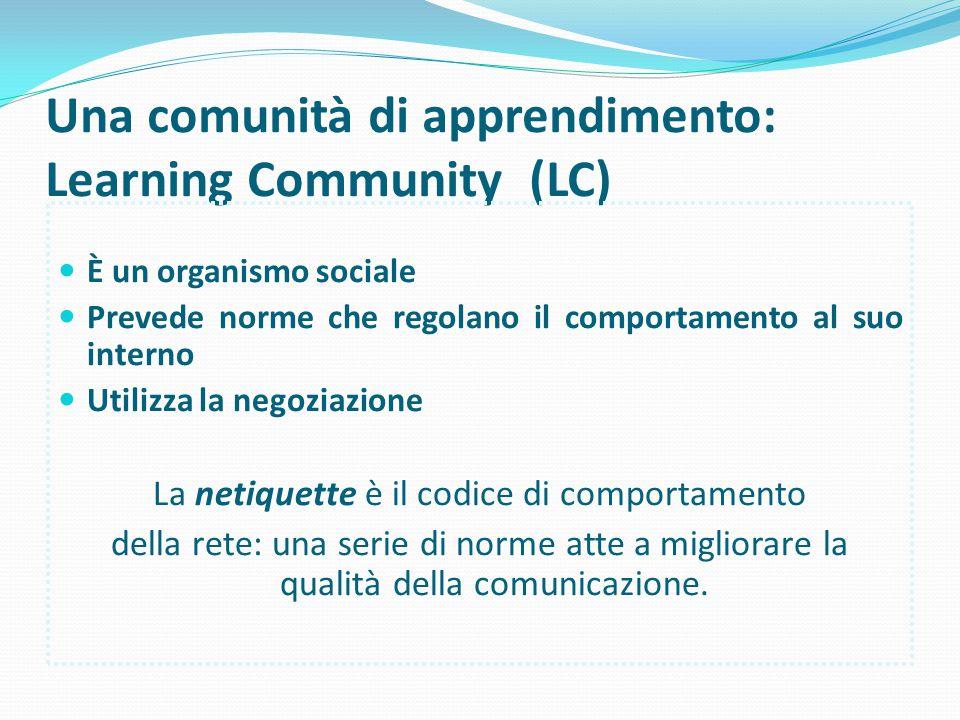 Una comunità di apprendimento: Learning Community (LC) È un organismo sociale Prevede norme che regolano il comportamento al suo interno Utilizza la negoziazione La netiquette è il codice di comportamento della rete: una serie di norme atte a migliorare la qualità della comunicazione.