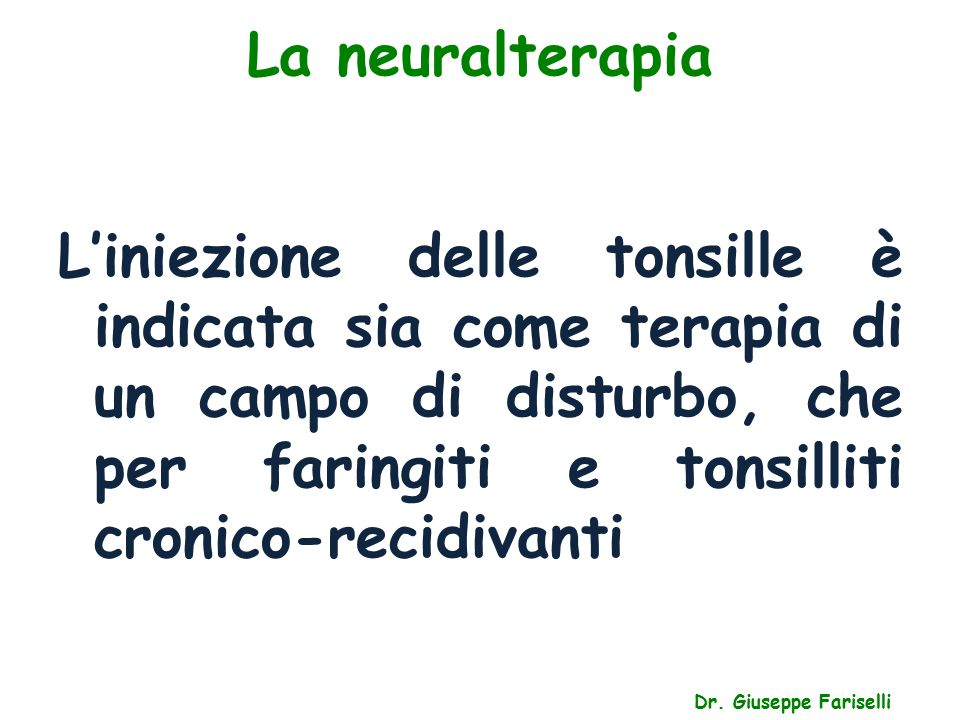 La neuralterapia Dr. Giuseppe Fariselli L'iniezione delle tonsille è indicata sia come terapia di un campo di disturbo, che per faringiti e tonsilliti
