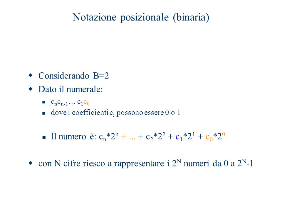 Notazione posizionale (binaria)  Considerando B=2  Dato il numerale: c n c n-1 … c 1 c 0 dove i coefficienti c i possono essere 0 o 1 Il numero è: c