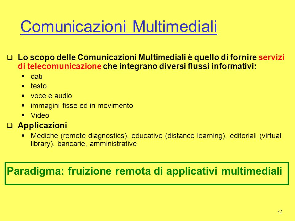 -2 Comunicazioni Multimediali  Lo scopo delle Comunicazioni Multimediali è quello di fornire servizi di telecomunicazione che integrano diversi flussi informativi:  dati  testo  voce e audio  immagini fisse ed in movimento  Video  Applicazioni  Mediche (remote diagnostics), educative (distance learning), editoriali (virtual library), bancarie, amministrative Paradigma: fruizione remota di applicativi multimediali