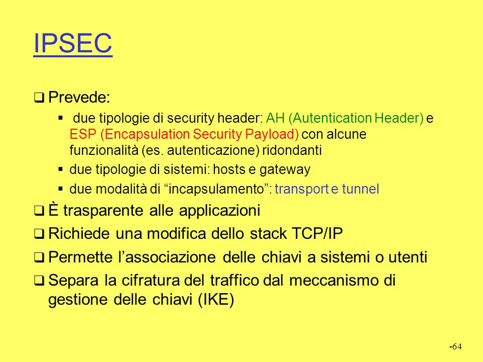 -64 IPSEC  Prevede:  due tipologie di security header: AH (Autentication Header) e ESP (Encapsulation Security Payload) con alcune funzionalità (es.
