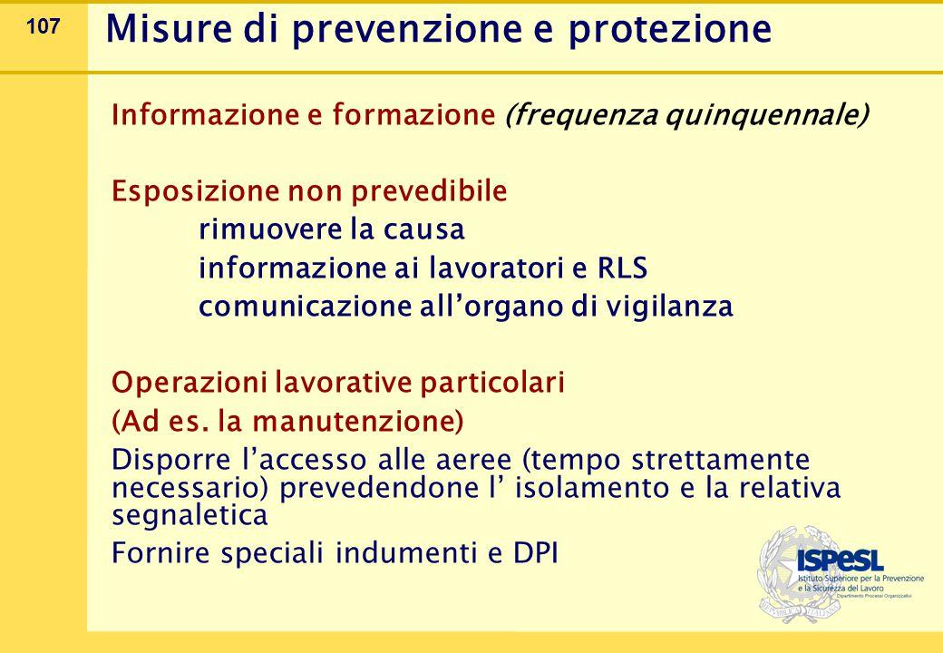 107 Informazione e formazione (frequenza quinquennale) Esposizione non prevedibile rimuovere la causa informazione ai lavoratori e RLS comunicazione all'organo di vigilanza Operazioni lavorative particolari (Ad es.