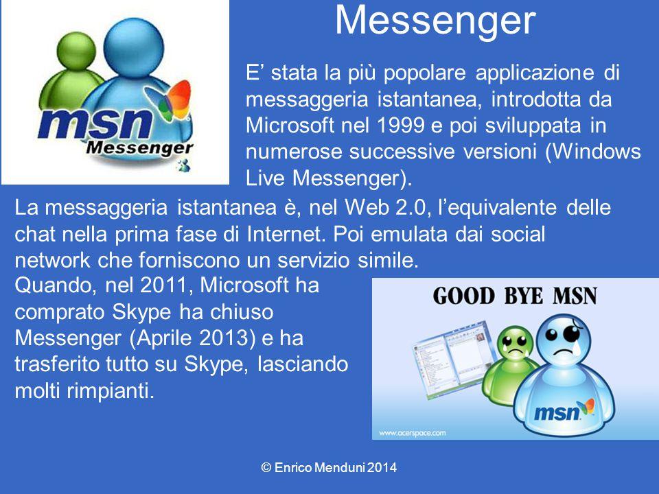 Messenger © Enrico Menduni 2014 E' stata la più popolare applicazione di messaggeria istantanea, introdotta da Microsoft nel 1999 e poi sviluppata in numerose successive versioni (Windows Live Messenger).