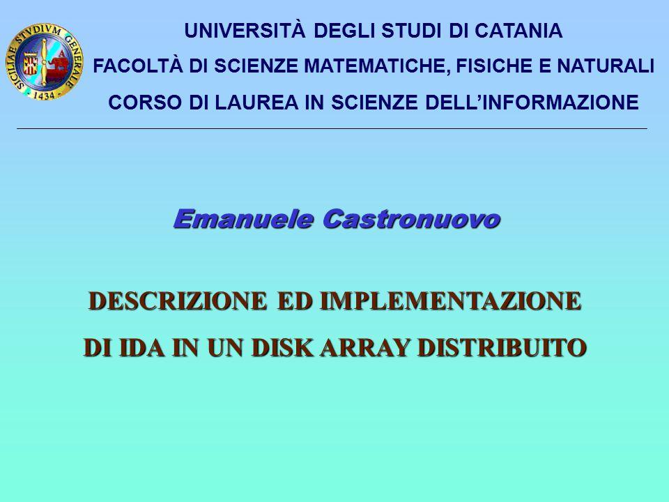 UNIVERSITÀ DEGLI STUDI DI CATANIA FACOLTÀ DI SCIENZE MATEMATICHE, FISICHE E NATURALI CORSO DI LAUREA IN SCIENZE DELL'INFORMAZIONE Emanuele Castronuovo DESCRIZIONE ED IMPLEMENTAZIONE DI IDA IN UN DISK ARRAY DISTRIBUITO