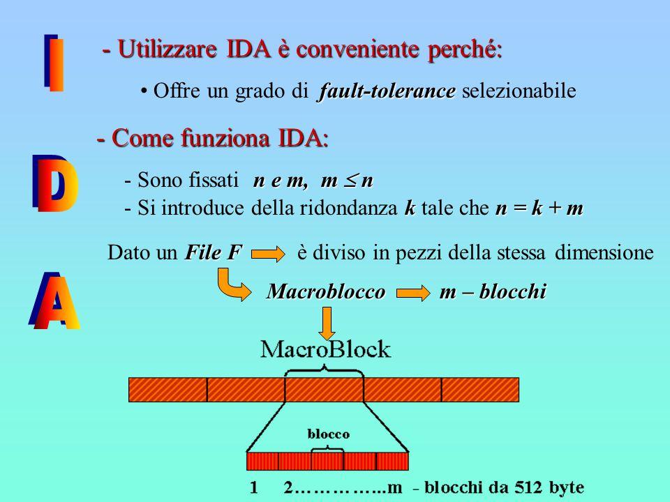 - Come funziona IDA: File F Dato un File F n e m, m  n - Sono fissati n e m, m  n k n = k + m - Si introduce della ridondanza k tale che n = k + m Macroblocco m – blocchi - Utilizzare IDA è conveniente perché: fault-tolerance Offre un grado di fault-tolerance selezionabile è diviso in pezzi della stessa dimensione