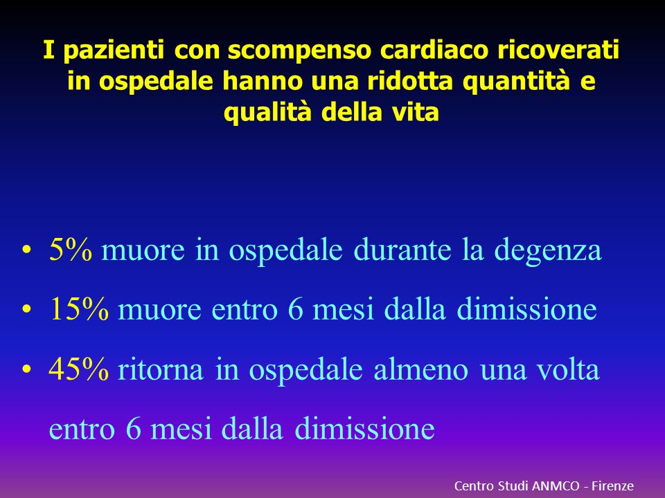 Centro Studi ANMCO - Firenze I pazienti con scompenso cardiaco ricoverati in ospedale hanno una ridotta quantità e qualità della vita 5% muore in ospe