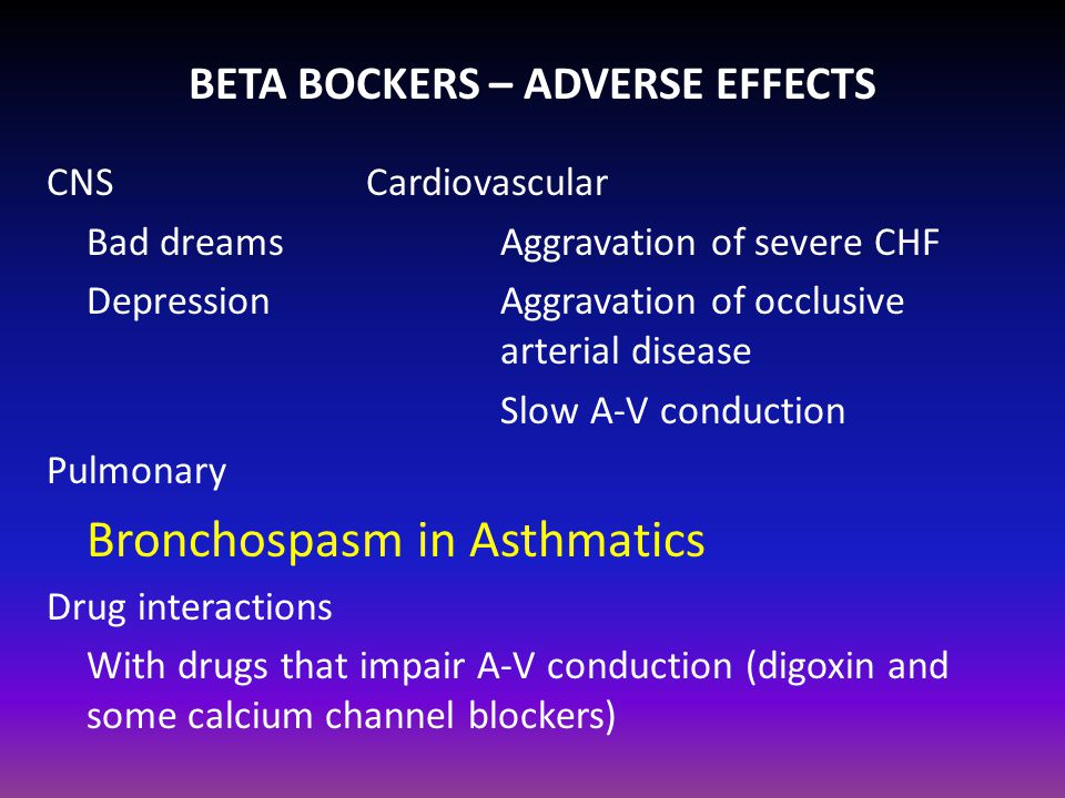 BETA BOCKERS – ADVERSE EFFECTS CNS Cardiovascular Bad dreams Aggravation of severe CHF Depression Aggravation of occlusive arterial disease Slow A-V conduction Pulmonary Bronchospasm in Asthmatics Drug interactions With drugs that impair A-V conduction (digoxin and some calcium channel blockers)