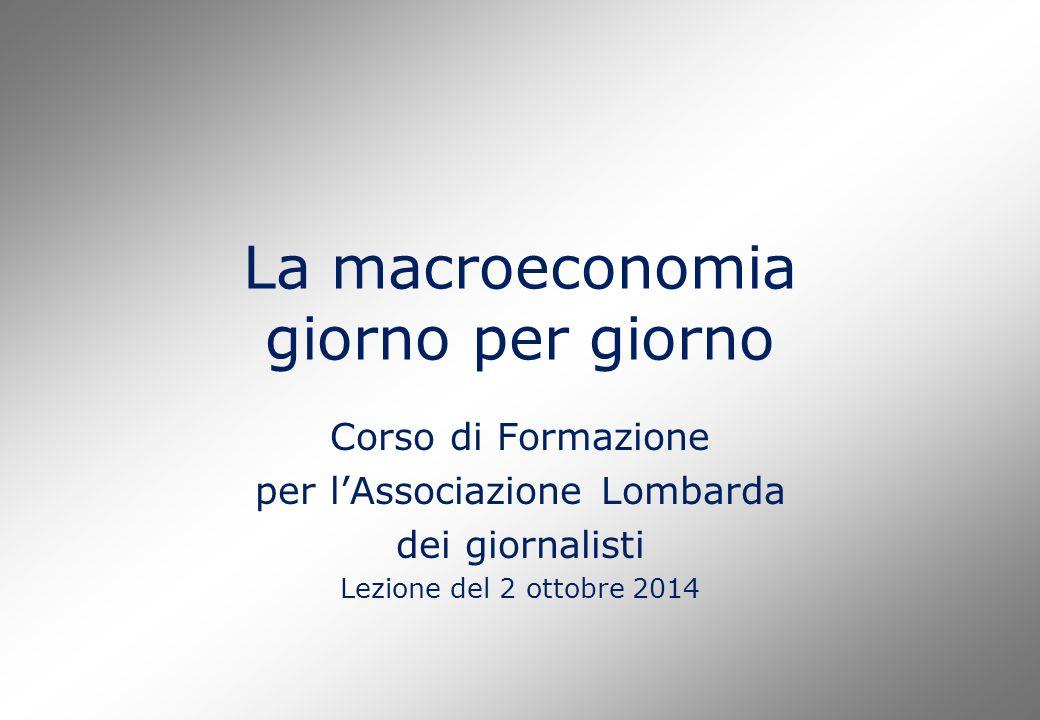 La macroeconomia giorno per giorno Corso di Formazione per l'Associazione Lombarda dei giornalisti Lezione del 2 ottobre 2014