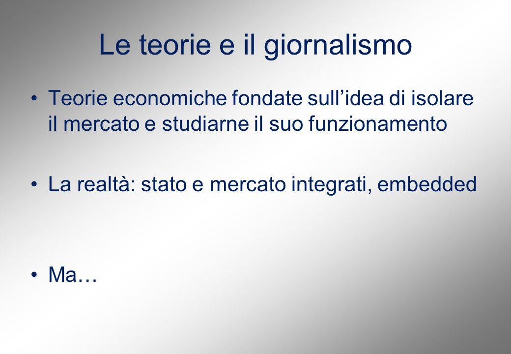 Le teorie e il giornalismo Teorie economiche fondate sull'idea di isolare il mercato e studiarne il suo funzionamento La realtà: stato e mercato integrati, embedded Ma…