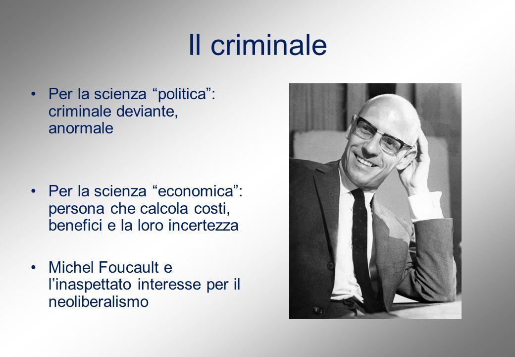 Il criminale Per la scienza politica : criminale deviante, anormale Per la scienza economica : persona che calcola costi, benefici e la loro incertezza Michel Foucault e l'inaspettato interesse per il neoliberalismo