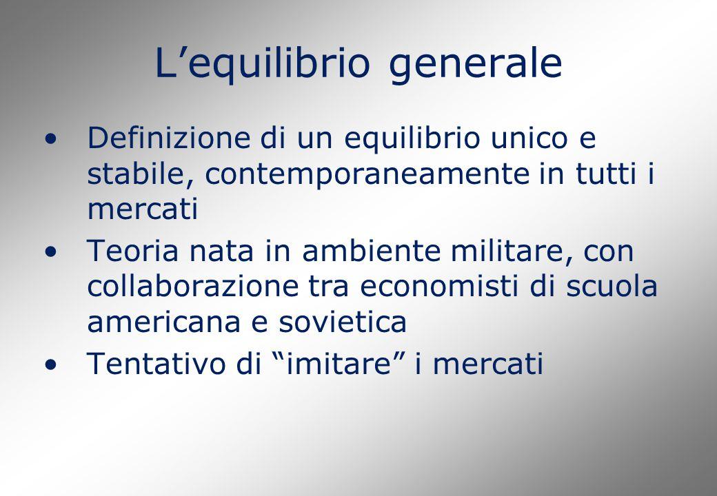 L'equilibrio generale Definizione di un equilibrio unico e stabile, contemporaneamente in tutti i mercati Teoria nata in ambiente militare, con collaborazione tra economisti di scuola americana e sovietica Tentativo di imitare i mercati