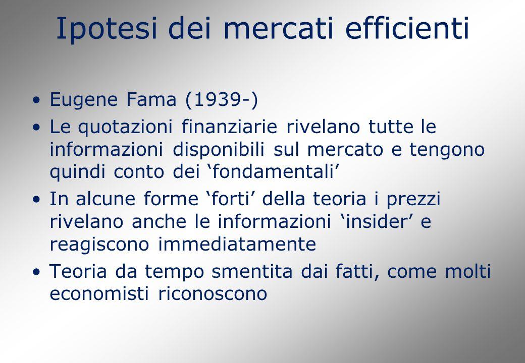 Ipotesi dei mercati efficienti Eugene Fama (1939-) Le quotazioni finanziarie rivelano tutte le informazioni disponibili sul mercato e tengono quindi conto dei 'fondamentali' In alcune forme 'forti' della teoria i prezzi rivelano anche le informazioni 'insider' e reagiscono immediatamente Teoria da tempo smentita dai fatti, come molti economisti riconoscono
