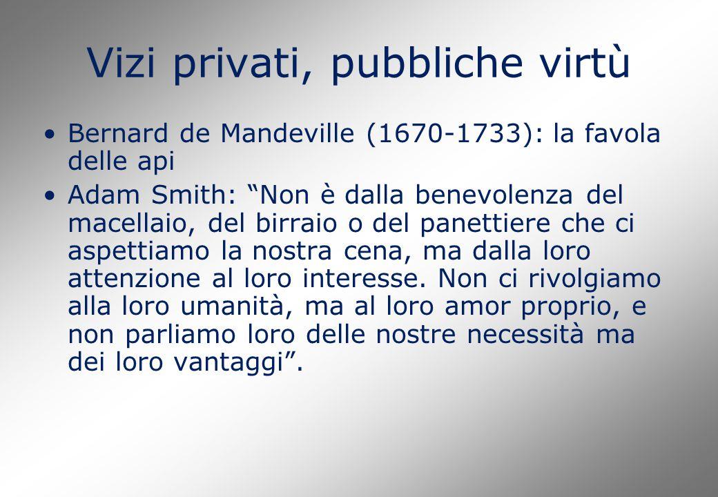 Vizi privati, pubbliche virtù Bernard de Mandeville (1670-1733): la favola delle api Adam Smith: Non è dalla benevolenza del macellaio, del birraio o del panettiere che ci aspettiamo la nostra cena, ma dalla loro attenzione al loro interesse.