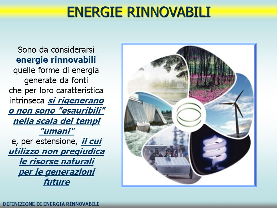 ENERGIE RINNOVABILI DEFINIZIONE DI ENERGIA RINNOVABILE Sono da considerarsi energie rinnovabili quelle forme di energia generate da fonti che per loro