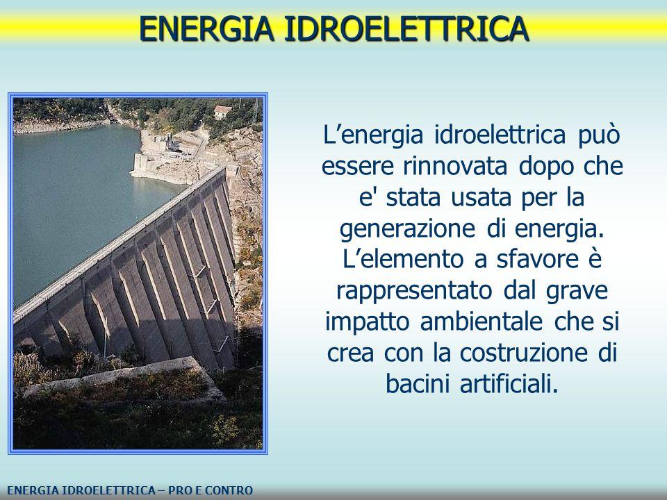 L'energia idroelettrica può essere rinnovata dopo che e' stata usata per la generazione di energia. L'elemento a sfavore è rappresentato dal grave imp