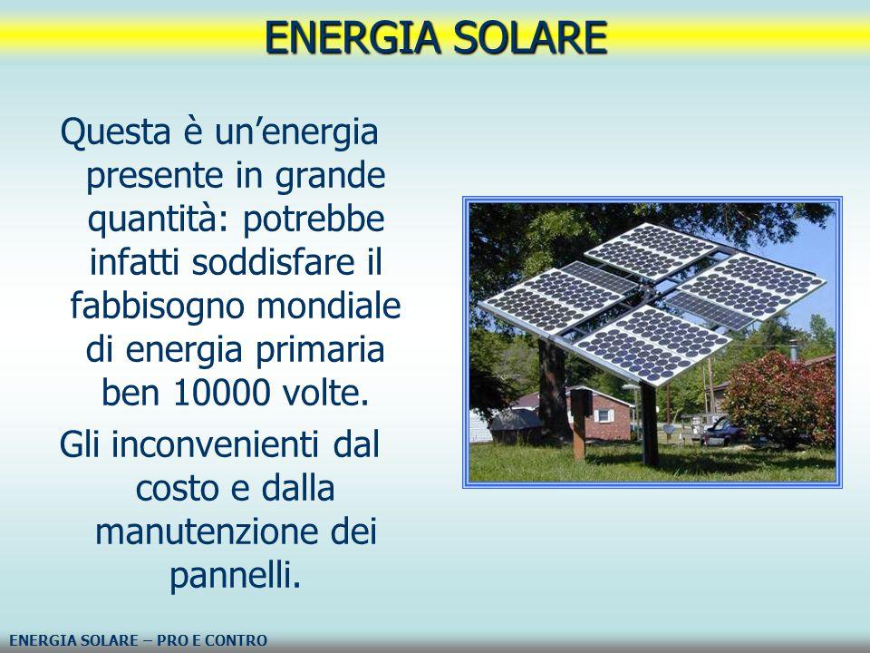 Questa è un'energia presente in grande quantità: potrebbe infatti soddisfare il fabbisogno mondiale di energia primaria ben 10000 volte. Gli inconveni