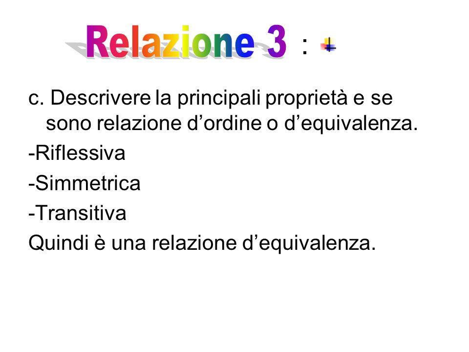 : c.Descrivere la principali proprietà e se sono relazione d'ordine o d'equivalenza.
