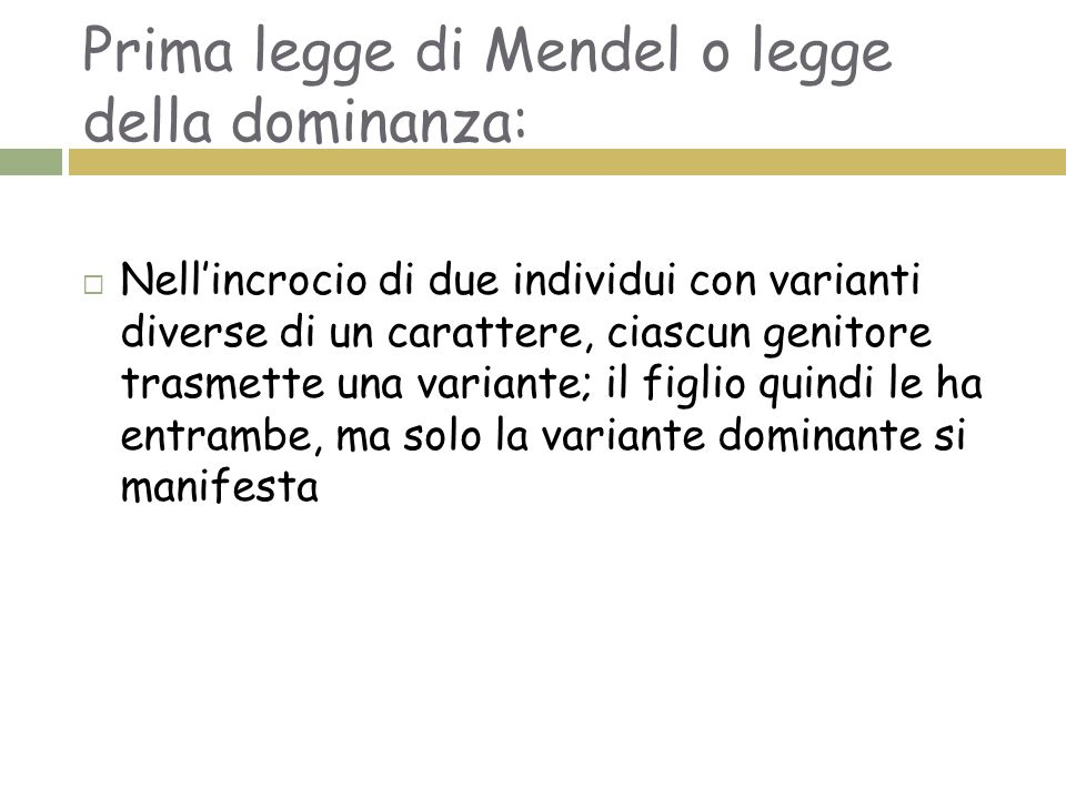 Prima legge di Mendel o legge della dominanza:  Nell'incrocio di due individui con varianti diverse di un carattere, ciascun genitore trasmette una v