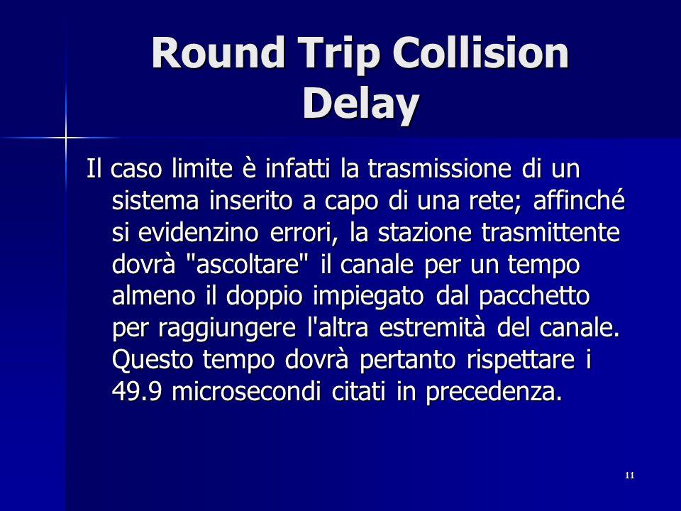 11 Round Trip Collision Delay Il caso limite è infatti la trasmissione di un sistema inserito a capo di una rete; affinché si evidenzino errori, la st