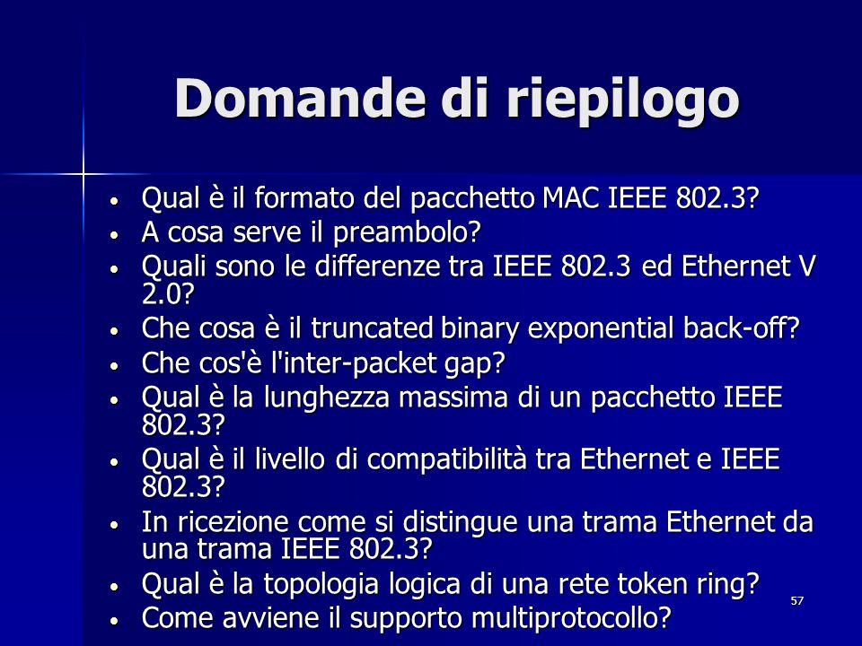 57 Domande di riepilogo Qual è il formato del pacchetto MAC IEEE 802.3? Qual è il formato del pacchetto MAC IEEE 802.3? A cosa serve il preambolo? A c