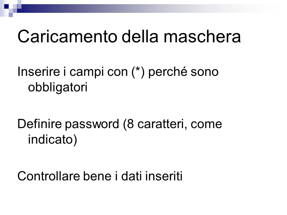 Caricamento della maschera Inserire i campi con (*) perché sono obbligatori Definire password (8 caratteri, come indicato) Controllare bene i dati inseriti