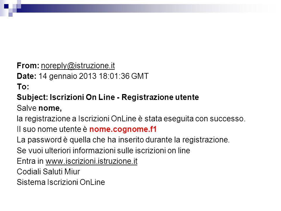 From: noreply@istruzione.it Date: 14 gennaio 2013 18:01:36 GMT To: Subject: Iscrizioni On Line - Registrazione utente Salve nome, la registrazione a Iscrizioni OnLine è stata eseguita con successo.