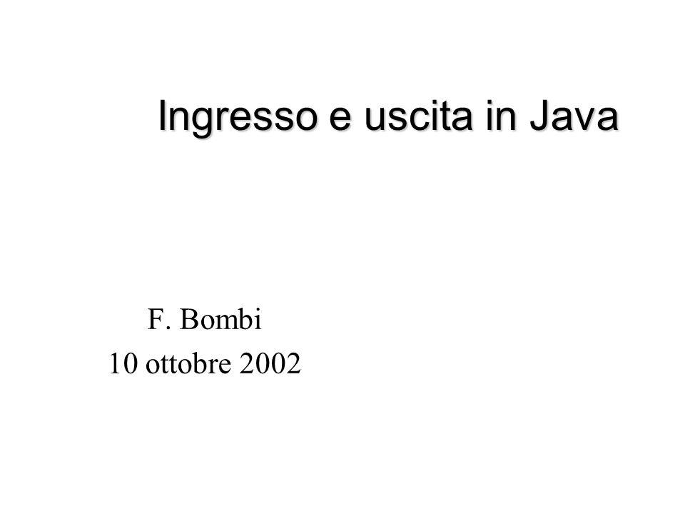 Ingresso e uscita in Java F. Bombi 10 ottobre 2002