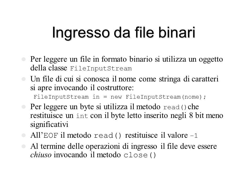 Ingresso da file binari Per leggere un file in formato binario si utilizza un oggetto della classe FileInputStream Un file di cui si conosca il nome come stringa di caratteri si apre invocando il costruttore: FileInputStream in = new FileInputStream(nome); Per leggere un byte si utilizza il metodo read() che restituisce un int con il byte letto inserito negli 8 bit meno significativi All' EOF il metodo read() restituisce il valore –1 Al termine delle operazioni di ingresso il file deve essere chiuso invocando il metodo close()