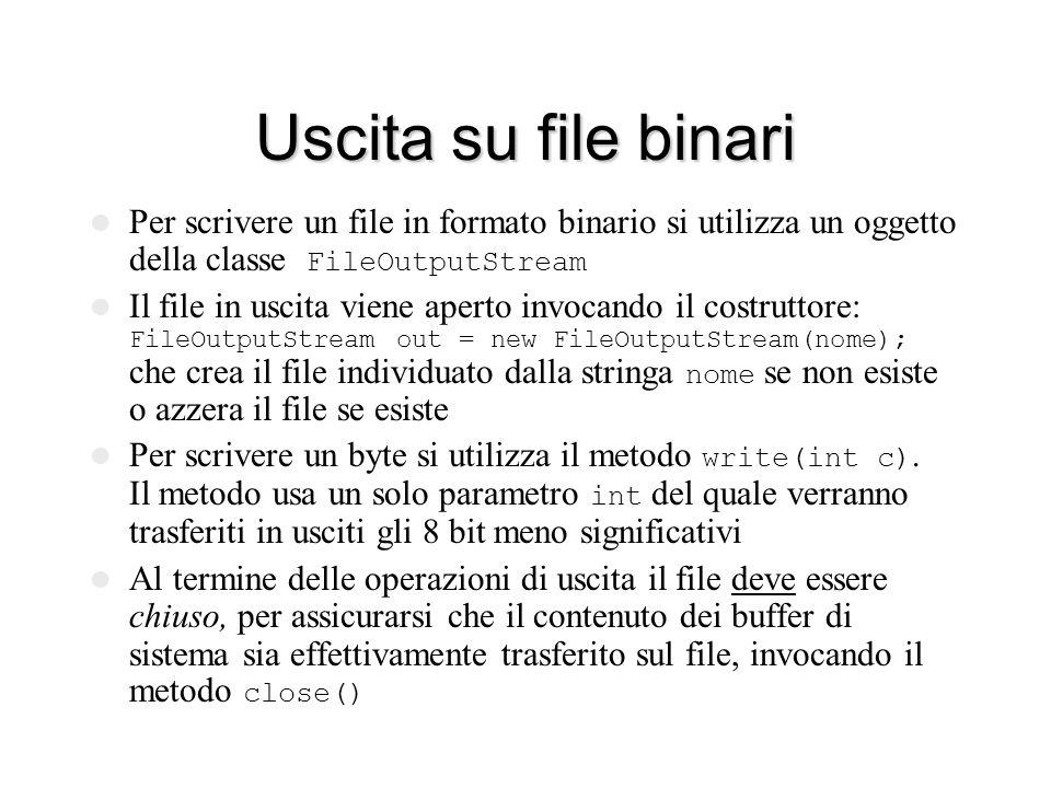 Uscita su file binari Per scrivere un file in formato binario si utilizza un oggetto della classe FileOutputStream Il file in uscita viene aperto invocando il costruttore: FileOutputStream out = new FileOutputStream(nome); che crea il file individuato dalla stringa nome se non esiste o azzera il file se esiste Per scrivere un byte si utilizza il metodo write(int c).