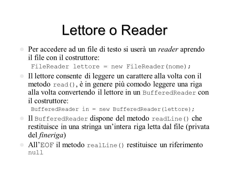 Scrittore o Writer Per scrivere un file di testo si userà un writer aprendo il file con il costruttore: FileWriter scrittore = new FileWriter(nome); Lo scrittore consente di scrivere un carattere alla volta con il metodo write(c), è in genere più comodo disporre delle funzionalità di un PrintWriter creato con il costruttore: PrintWriter out = new PrintWriter(scrittore); Il PrintWriter dispone dei metodi print(arg) e println(arg) che convertono l'argomento in una stringa per poi trasferirla in uscita eventualmente con l'aggiunta di un fineriga