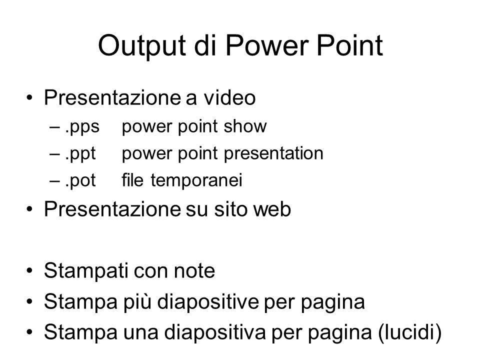 Output di Power Point Presentazione a video –.pps power point show –.pptpower point presentation –.pot file temporanei Presentazione su sito web Stamp