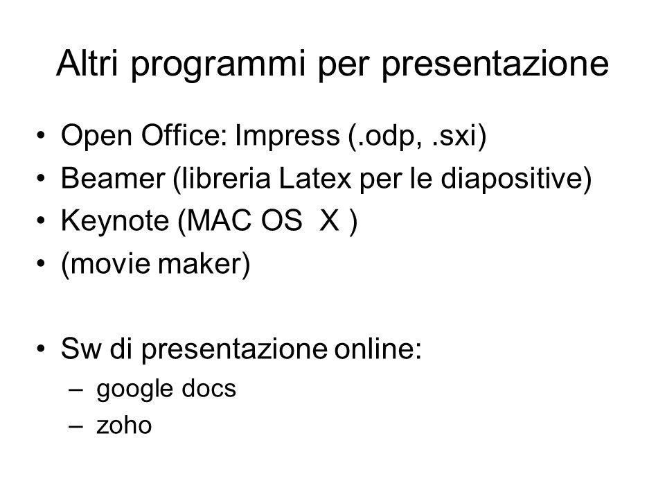 Altri programmi per presentazione Open Office: Impress (.odp,.sxi) Beamer (libreria Latex per le diapositive) Keynote (MAC OS X ) (movie maker) Sw di presentazione online: – google docs – zoho