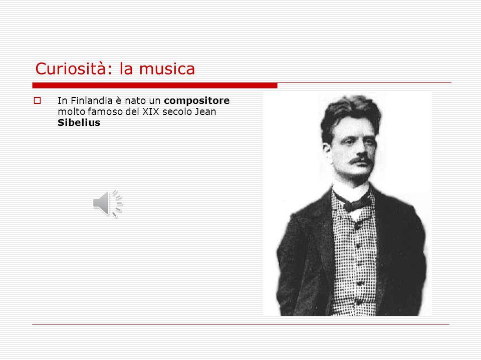 Curiosità: la musica  In Finlandia è nato un compositore molto famoso del XIX secolo Jean Sibelius