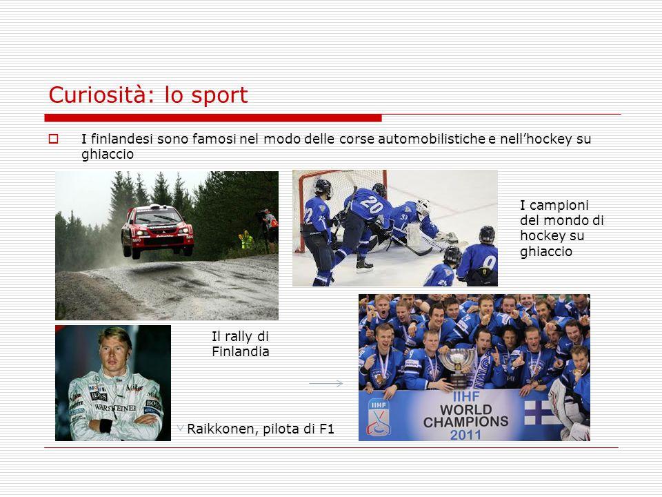 Curiosità: lo sport  I finlandesi sono famosi nel modo delle corse automobilistiche e nell'hockey su ghiaccio Raikkonen, pilota di F1 I campioni del