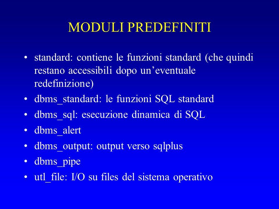 MODULI PREDEFINITI standard: contiene le funzioni standard (che quindi restano accessibili dopo un'eventuale redefinizione) dbms_standard: le funzioni SQL standard dbms_sql: esecuzione dinamica di SQL dbms_alert dbms_output: output verso sqlplus dbms_pipe utl_file: I/O su files del sistema operativo